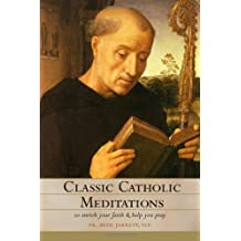 Classic Catholic Meditations: To Enrich Your Faith and Help You Pray