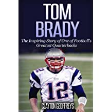 Tom Brady: The Inspiring Story of One of Football's Greatest Quarterbacks
