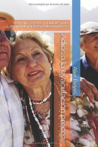 Adios a la eyaculacion precoz: Remedios caseros y naturales para eliminar de raiz la eyaculacion precoz (Spanish Edition) [Alex Reyes] (Tapa Blanda)