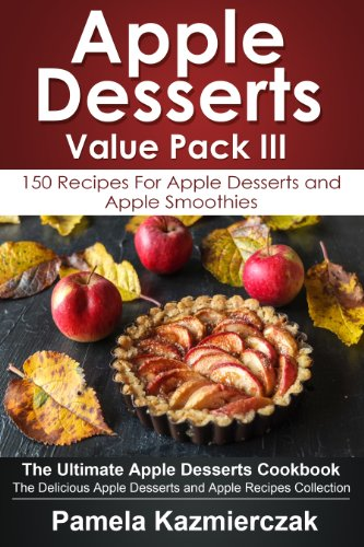 Apple Desserts Value Pack III – 150 Recipes For Apple Desserts and Apple Smoothies (The Ultimate Apple Desserts Cookbook – The Delicious Apple Desserts and Apple Recipes Collection 12)
