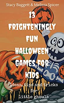 13 Frighteningly Fun Halloween Games for Kids: Ideas, tips and tricks for little ghouls by [Baggett, Stacy, Spicer, Melissa]