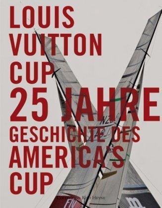 Louis Vuitton Cup: 25 Jahre Geschichte des America's Cup: 25 Jahre Segelregatten im Wettstreit um den Americas Cup