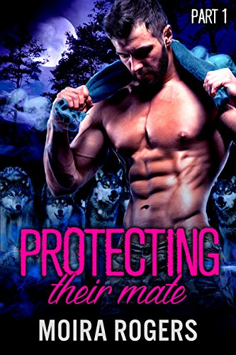 Protecting Their Mate: Part One (The Last Pack) by [Rogers, Moira]