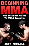MMA: Beginning MMA: The Ultimate Guide to MMA Training (Mixed Martial Arts, Martial Arts, MMA, UFC)
