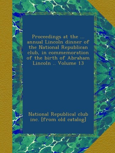 Download Proceedings at the ... annual Lincoln dinner of the National Republican club, in commemoration of the birth of Abraham Lincoln .. Volume 13 PDF