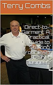 Direct-to-Garment: A Practical Guide to Starting Your Own T-Shirt Business by [Combs, Terry]