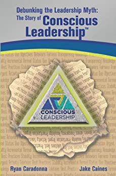Debunking the Leadership Myth: The Story of Conscious Leadership by [Caradonna, Ryan, Caines, Jake]