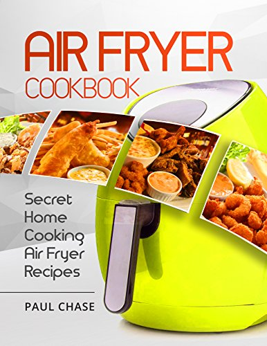 Air Fryer Cookbook: Secret Home Cooking Air Fryer Recipes by Paul Chase