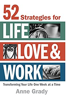 52 Strategies for Life, Love & Work: Transforming Your Life One Week at a Time by [Grady, Anne]