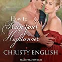 How to Train Your Highlander: Broadswords and Ballrooms Series, Book 3 Audiobook by Christy English Narrated by Heather Wilds