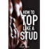 How To Top Like A Stud:  A Penetrating Guide to Gay Sex (The How-To Gay Sex Series Book 2)