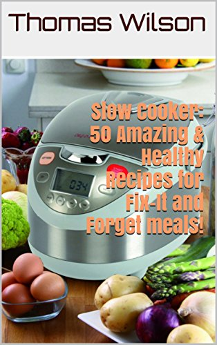 Slow Cooker: 50 Amazing & Healthy Recipes for Fix-It and Forget meals! by Thomas Wilson