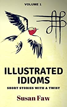 Illustrated Idioms Volume 1 (Short Stories With A Twist): Inspired Story Prompts by [Faw, Susan]