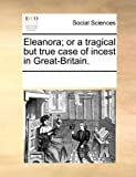 Eleanora; or a Tragical but True Case of Incest in Great-Britain, See Notes Multiple Contributors, 1170216471