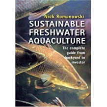 Sustainable Freshwater Aquacultures: The Complete Guide from Backyard to Investor