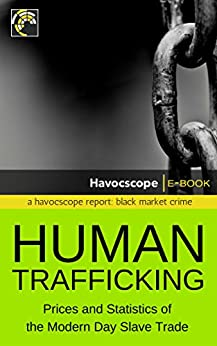 Human Trafficking: Prices and Statistics of the Modern Day Slave Trade by [Havocscope]