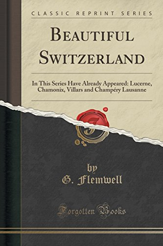 Beautiful Switzerland: In This Series Have Already Appeared: Lucerne, Chamonix, Villars and Champéry Lausanne (Classic Reprint)