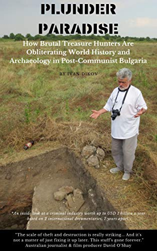 Plunder Paradise: How Brutal Treasure Hunters Are Obliterating World History and Archaeology in Post-Communist Bulgaria (Political Journalism Book 2)