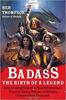 By Ben Thompson Badass: The Birth of a Legend: Spine-Crushing Tales of the Most Merciless Gods, Monsters, Heroes, Vi