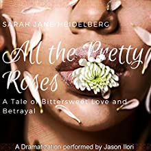 All the Pretty Roses: A Tale of Bittersweet Love and Betrayal Audiobook by Sarah Jane Heidelberg Narrated by Jason Ilori