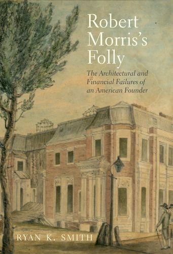 Robert Morris's Folly: The Architectural and Financial Failures of an American Founder (The Lewis Walpole Series in Eighteenth-Century Culture and History)