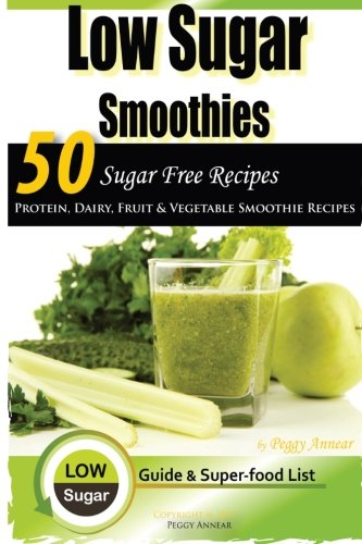 Low Sugar Smoothies: 50 Sugar Free Smoothies (Sugar Free Recipes: Low ... The Savvy No Sugar Diet Guide & Cookbook) (Volume 4)