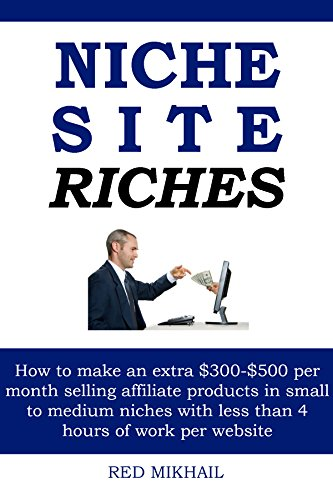 NICHE SITE RICHES: How to make an extra $300-$500 per month selling affiliate products in small to medium niches with less than 4 hours of work per website by [Mikhail, Red]