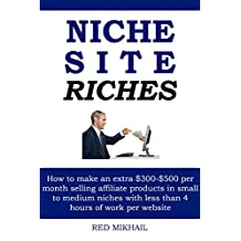 NICHE SITE RICHES: How to make an extra $300-$500 per month selling affiliate products in small to medium niches with less than 4 hours of work per website
