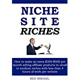 NICHE SITE RICHES: How to make an extra $300-$500 per month selling affiliate products in small to medium niches...