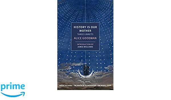History Is Our Mother Three Libretti Nixon In China The Death Of Klinghoffer Magic Flute NYRB Classics Alice Goodman James Williams