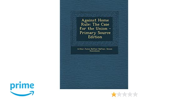 Against Home Rule The Case For The Union Primary Source Edition