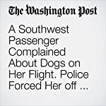 A Southwest Passenger Complained About Dogs on Her Flight. Police Forced Her off the Plane. | Cleve R. Wootson Jr.