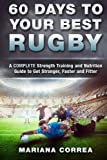 60 DAYS To YOUR BEST RUGBY: A COMPLETE Strength Training and Nutrition Guide to Get Stronger, Faster and Fitter