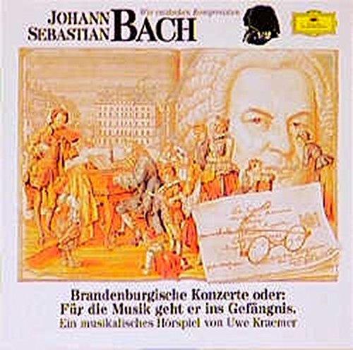 Johann Sebastian Bach - Brandenburgische Konzerte oder: Für die Musik geht er ins Gefängnis : Musikalische Hörspiel
