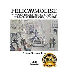 FELICINMOLISE: VIAGGIO, TRA IL SERIO ED IL FACETO NEL MOLISE DI IERI, OGGI, DOMANI (Italian Edition)