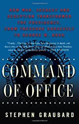 Command of Office: How War, Secrecy, and Deception Transformed the Presidency, from Theodore Roosevelt to George W. Bush
