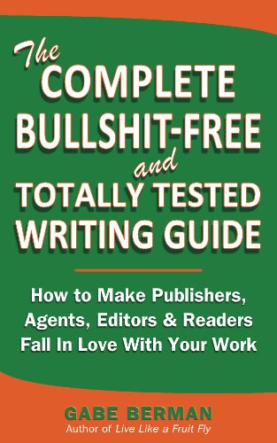 Book: The Complete Bullshit-Free and Totally Tested Writing Guide - How To Make Publishers, Agents, Editors & Readers Fall In Love With Your Work by Gabe Berman