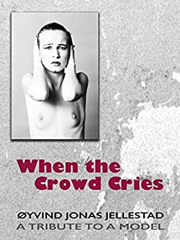 When the Crowd Cries: A TRIBUTE TO A MODEL by [Jellestad, Øyvind Jonas]
