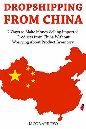 Dropshipping from China: 2 Ways to Make Money Selling Imported Products from China Without Worrying About Product Inventory (Make Money China)