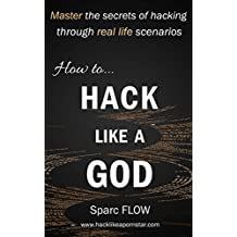 How to Hack Like a GOD: Master the secrets of hacking through real life scenarios (Hacking the planet Book 2)