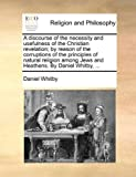A Discourse of the Necessity and Usefulness of the Christian Revelation; by Reason of the Corruptions of the Principles of Natural Religion among Jews, Daniel Whitby, 1140929720