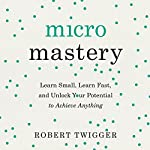 Micromastery: Learn Small, Learn Fast, and Unlock Your Potential to Achieve Anything | Robert Twigger