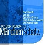 Der Große Deutsche Märchen Schatz - Teil 2: Das Schönste von den Gebrüdern Grimm, Hans Christian Andersen und Wilhelm Hauff | Hans Christian Andersen,Wilhelm Hauff, Brüder Grimm
