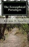 The Ecosophical Paradigm, Bernie Scala, 1461186048