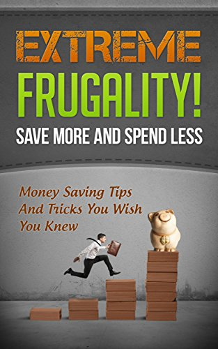 Extreme Frugality! Save More And Spend Less: Money Saving Tips And Tricks You Wish You Knew ((Frugal Living, Frugal Tips) Book 1) by [Marchant, Kristina]