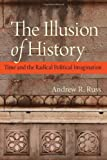 The Illusion of History : Time and the Radical Political Imagination, Russ, Andrew R., 081322005X
