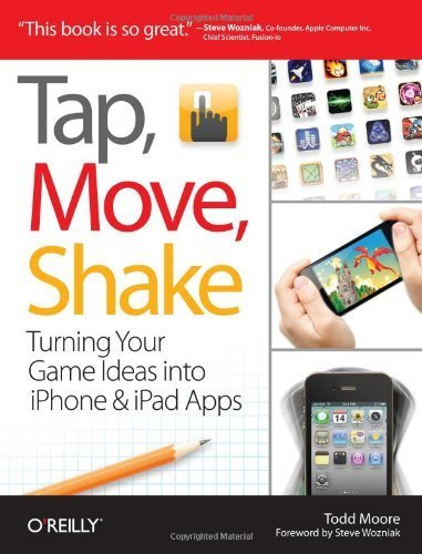 Tap, Move, Shake: Turning Your Game Ideas into iPhone & iPad Apps by Todd Moore (2011) Paperback pdf