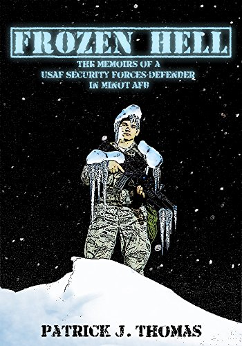 Frozen Hell: The Memoirs of a USAF Security Forces Defender in Minot AFB