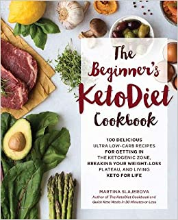 The Beginners KetoDiet Cookbook: Over 100 Delicious Whole Food, Low-Carb Recipes for Getting in the Ketogenic Zone, Breaking Your Weight-Loss Plateau, ...