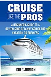 Cruise Like The Pros!: A Beginner's Guide To A Revitalizing Getaway Cruise For Vacation Or Business